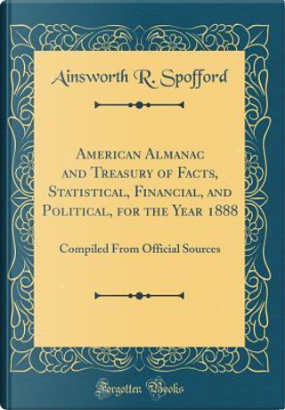 American Almanac and Treasury of Facts, Statistical, Financial, and Political, for the Year 1888 by Ainsworth R. Spofford