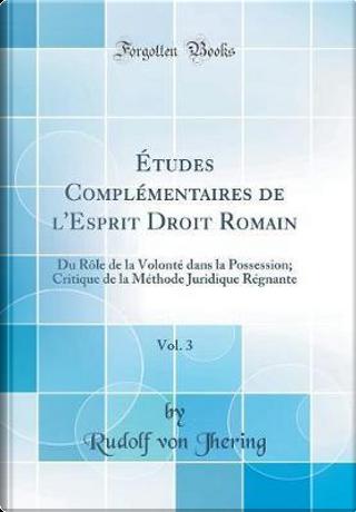 Études Complémentaires de l'Esprit Droit Romain, Vol. 3 by Rudolf Von Jhering
