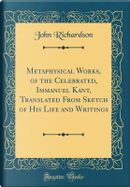 Metaphysical Works, of the Celebrated, Immanuel Kant, Translated From Sketch of His Life and Writings (Classic Reprint) by John Richardson