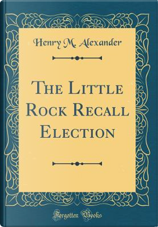 The Little Rock Recall Election (Classic Reprint) by Henry M. Alexander