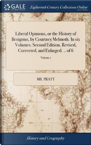 Liberal Opinions, or the History of Benignus, by Courtney Melmoth. in Six Volumes. Second Edition, Revised, Corrected, and Enlarged. .. of 6; Volume 1 by Mr Pratt