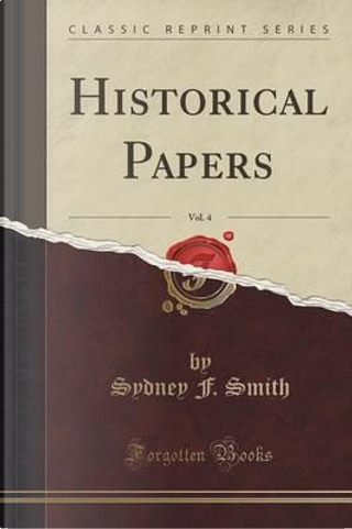 Historical Papers, Vol. 4 (Classic Reprint) by Sydney F. Smith