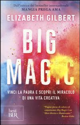Big Magic. Vinci la paura e scopri il miracolo di una vita creativa by Elizabeth Gilbert