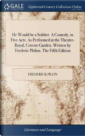 He Would Be a Soldier. a Comedy, in Five Acts. as Performed at the Theatre-Royal, Covent-Garden. Written by Frederic Philon. the Fifth Edition by Frederick Pilon