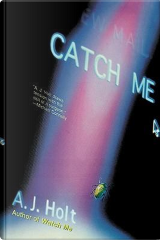 Catch Me by A. J. Holt