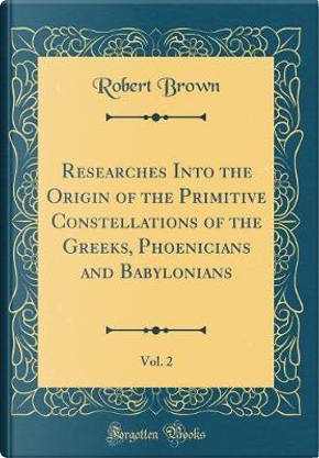 Researches Into the Origin of the Primitive Constellations of the Greeks, Phoenicians and Babylonians, Vol. 2 (Classic Reprint) by Robert Brown
