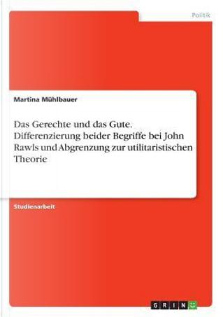 Das Gerechte und das Gute. Differenzierung beider Begriffe bei John Rawls und Abgrenzung zur utilitaristischen Theorie by Martina Mühlbauer