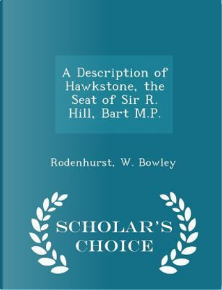 A Description of Hawkstone, the Seat of Sir R. Hill, Bart M.P. - Scholar's Choice Edition by Rodenhurst W Bowley