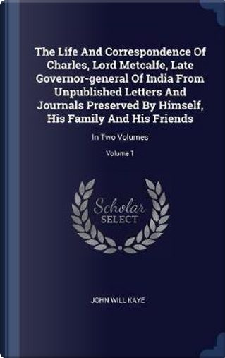 The Life and Correspondence of Charles, Lord Metcalfe, Late Governor-General of India from Unpublished Letters and Journals Preserved by Himself, His by John Will Kaye