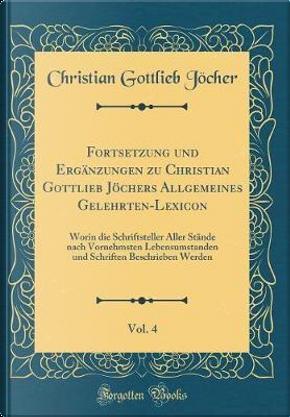 Fortsetzung und Ergänzungen zu Christian Gottlieb Jöchers Allgemeines Gelehrten-Lexicon, Vol. 4 by Christian Gottlieb Jöcher