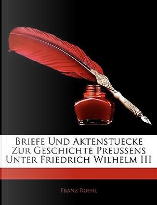 Briefe Und Aktenstuecke Zur Geschichte Preussens Unter Friedrich Wilhelm III by Franz Ruehl