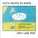 Elvis Wants to Know...Did I Ask You? by Gina Smith