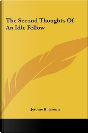 The Second Thoughts of an Idle Fellow the Second Thoughts of an Idle Fellow by Jerome K. Jerome