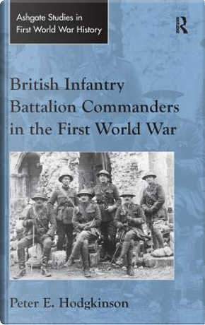 British Infantry Battalion Commanders in the First World War by Peter E. Hodgkinson