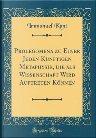 Prolegomena Zu Einer Jeden Künftigen Metaphysik, Die ALS Wissenschaft Wird Auftreten Können (Classic Reprint) by Immanuel Kant