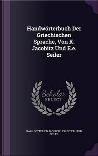 Handworterbuch Der Griechischen Sprache, Von K. Jacobitz Und E.E. Seiler by Karl Gottfried Jacobitz