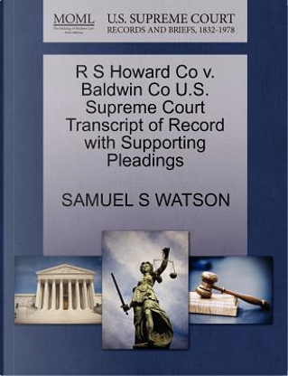 R S Howard Co V. Baldwin Co U.S. Supreme Court Transcript of Record with Supporting Pleadings by Samuel S. Watson