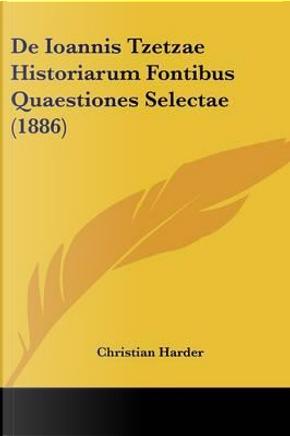 de Ioannis Tzetzae Historiarum Fontibus Quaestiones Selectae (1886) by Christian Harder