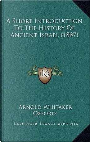A Short Introduction to the History of Ancient Israel (1887) by Arnold Whitaker Oxford