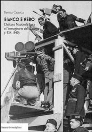 Bianco e nero. L'istituto Nazionale Luce e l'immaginario del fascismo(1924-1940) by Daniela Calanca