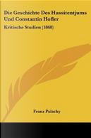 Die Geschichte Des Hussitentjums Und Constantin Hofler by Franz Palacky