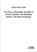 The King´s Threshold, On Baile´s Strand, Deirdre, The Shadowy Waters, The Harp of Aengus by William Butler Yeats