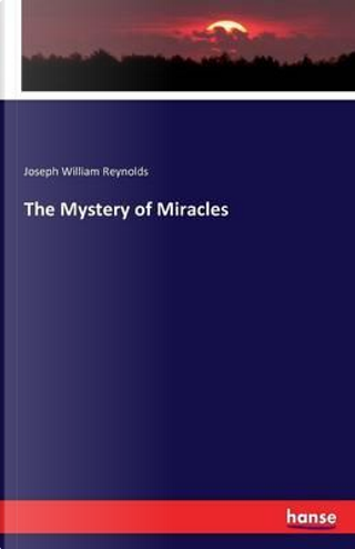 The Mystery of Miracles by Joseph William Reynolds
