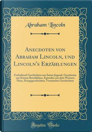 Anecdoten von Abraham Lincoln, und Lincoln's Erzählungen by Abraham Lincoln