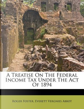 A Treatise on the Federal Income Tax Under the Act of 1894 by Roger Foster