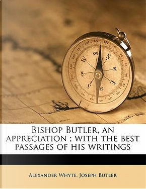 Bishop Butler, an Appreciation; With the Best Passages of His Writings by Alexander Whyte