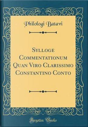 Sylloge Commentationum Quan Viro Clarissimo Constantino Conto (Classic Reprint) by Philologi Batavi
