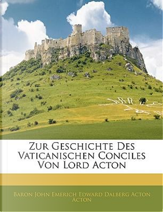 Zur Geschichte Des Vaticanischen Conciles Von Lord Acton by Baron John Emerich Edward Dalberg Acton Acton