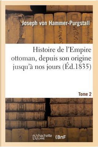 Histoire de l'Empire Ottoman, Depuis Son Origine Jusqu'a Nos Jours. Tome 2 by Von Hammer-Purgstall