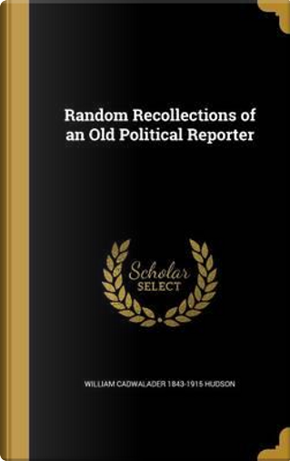 RANDOM RECOLLECTIONS OF AN OLD by William Cadwalader 1843-1915 Hudson
