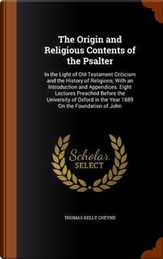The Origin and Religious Contents of the Psalter by Thomas Kelly Cheyne