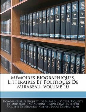 Mémoires Biographiques, Littéraires Et Politiques De Mirabeau, Volume 10 by Honoré-Gabriel Riquetti De Mirabeau