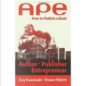 APE: Author, Publisher, Entrepreneur by Guy Kawasaki, Shawn Welch