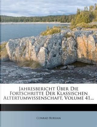 Jahresbericht Uber Die Fortschritte Der Klassischen Altertumwissenschaft, Volume 41. by Conrad Bursian