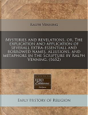 Mysteries and Revelations, Or, the Explication and Application of Severall Extra-Essentiall and Borrowed Names, Allusions, and Metaphors in the Scripture by Ralph Venning. (1652) by Ralph Venning