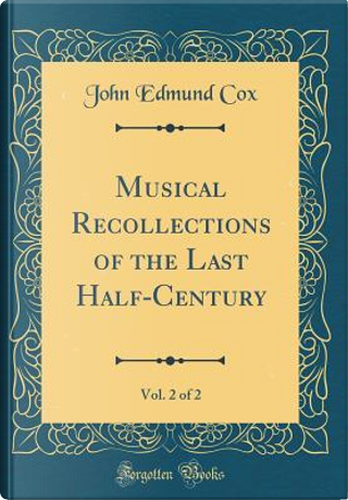 Musical Recollections of the Last Half-Century, Vol. 2 of 2 (Classic Reprint) by John Edmund Cox