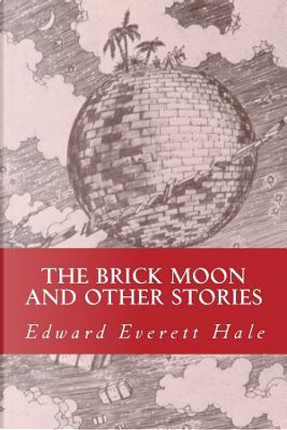 The Brick Moon and Other Stories by Edward Everett Hale