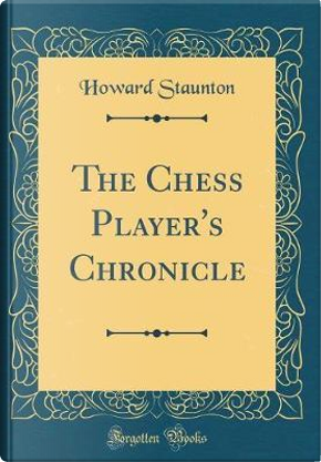 The Chess Player's Chronicle (Classic Reprint) by HOWARD STAUNTON