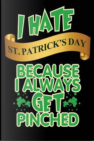I Hate St. Patrick's Day Because I Always Get Pinched Lined Journal by Blank Book Billionaire