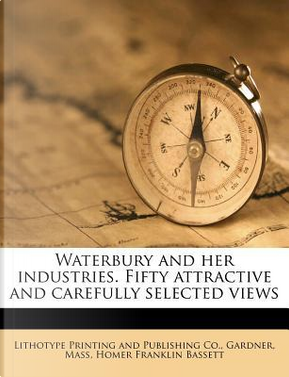 Waterbury and Her Industries. Fifty Attractive and Carefully Selected Views by Homer Franklin Bassett