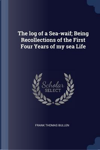 The Log of a Sea-Waif; Being Recollections of the First Four Years of My Sea Life by Frank Thomas Bullen
