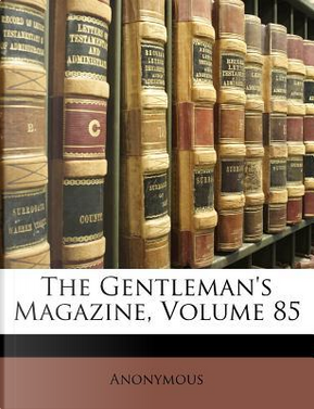 The Gentleman's Magazine, Volume 85 by ANONYMOUS