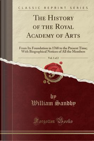 The History of the Royal Academy of Arts, Vol. 1 of 2 by William Sandby