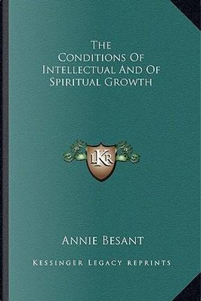 The Conditions of Intellectual and of Spiritual Growth by Annie Wood Besant