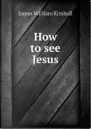 How to See Jesus by James William Kimball