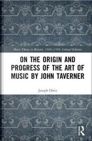 On the Origin and Progress of the Art of Music by John Taverner by Joseph M. Ortiz